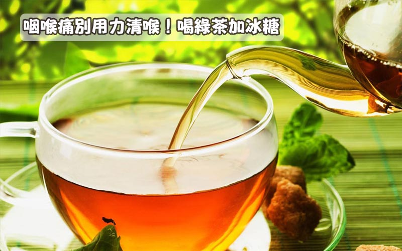 咽喉痛別用力清喉!喝綠茶加冰糖!